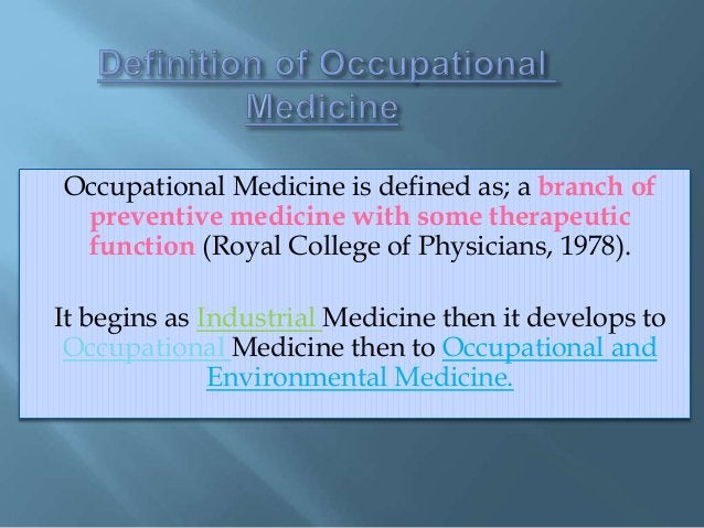 Occupational Medicine is defined as; a branch of preventive medicine with some therapeutic function (Royal College of Phys...