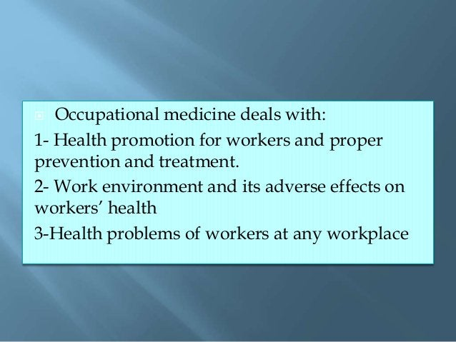  Occupational medicine deals with: 1- Health promotion for workers and proper prevention and treatment. 2- Work environme...
