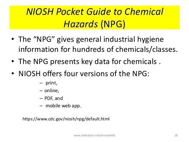 "NIOSH Pocket Guide to Chemical Hazards (NPG) • The ""NPG"" gives general industrial hygiene information for hundreds of chem..."
