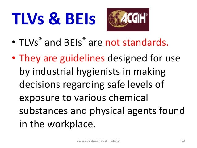 TLVs & BEIs • TLVs® and BEIs® are not standards. • They are guidelines designed for use by industrial hygienists in making...