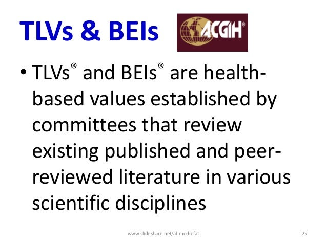TLVs & BEIs • TLVs® and BEIs® are health- based values established by committees that review existing published and peer- ...