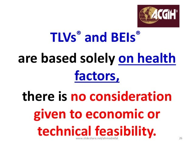 TLVs® and BEIs® are based solely on health factors, there is no consideration given to economic or technical feasibility.w...