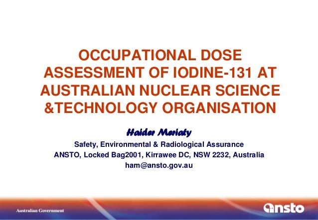 OCCUPATIONAL DOSE ASSESSMENT OF IODINE-131 AT AUSTRALIAN NUCLEAR SCIENCE &TECHNOLOGY ORGANISATION Haider Meriaty Safety, E...