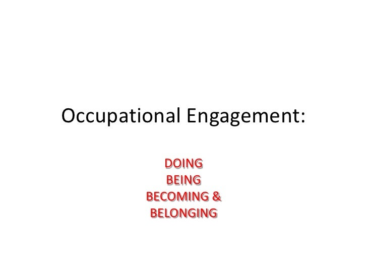 Occupational Engagement:           DOING           BEING        BECOMING &         BELONGING