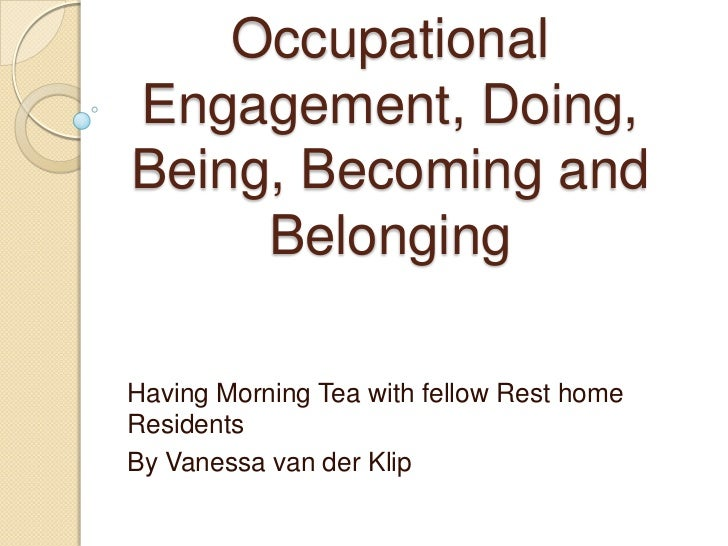 OccupationalEngagement, Doing,Being, Becoming and     BelongingHaving Morning Tea with fellow Rest homeResidentsBy Vanessa...