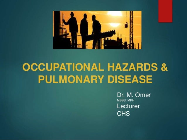 OCCUPATIONAL HAZARDS & PULMONARY DISEASE Dr. M. Omer MBBS, MPH Lecturer CHS