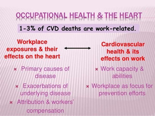 OCCUPATIONAL HEALTH & THE HEART  Primary causes of disease  Exacerbations of underlying disease  Attribution & workers'...
