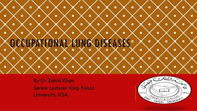 OCCUPATIONAL LUNG DISEASES By Dr Zahid Khan Senior Lecturer King Faisal University, KSA.