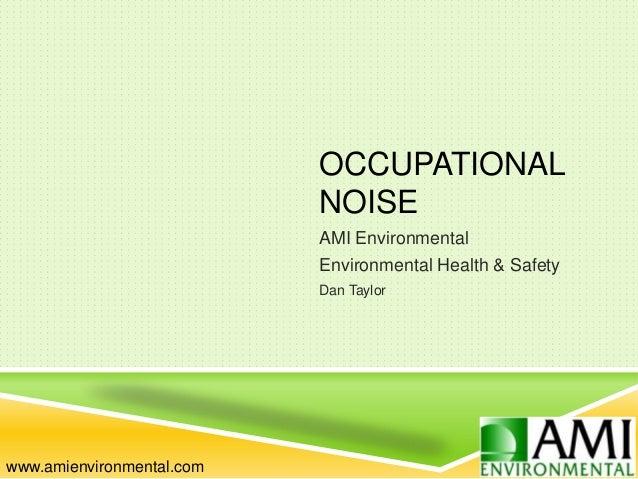 OCCUPATIONAL NOISE AMI Environmental Environmental Health & Safety Dan Taylor www.amienvironmental.com