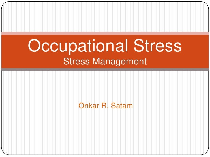 Occupational Stress    Stress Management       Onkar R. Satam