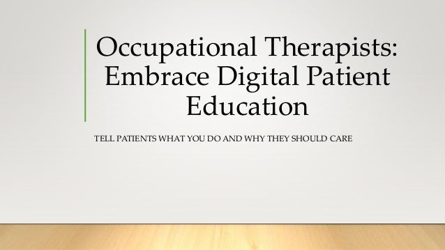 Occupational Therapists: Embrace Digital Patient Education TELL PATIENTS WHAT YOU DO AND WHY THEY SHOULD CARE