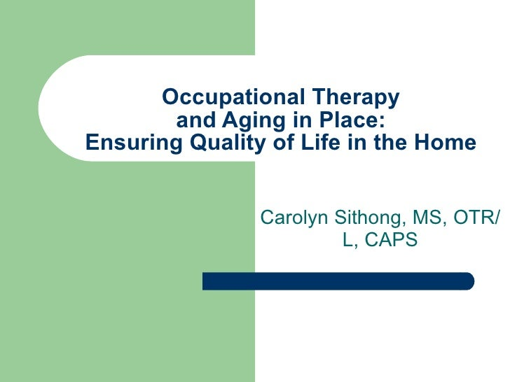 Occupational Therapy and Aging in Place: Ensuring Quality of Life in the Home Carolyn Sithong, MS, OTR/L, CAPS