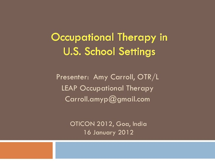 Presenter: Amy Carroll, OTR/L LEAP Occupational Therapy  Carroll.amyp@gmail.com   OTICON 2012, Goa, India       16 January...