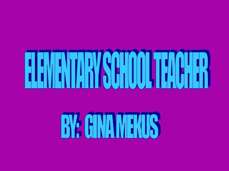 ELEMENTARY SCHOOL TEACHER BY:  GINA MEKUS