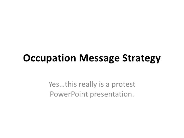 Occupation Message Strategy<br />Yes…this really is a protest PowerPoint presentation. <br />