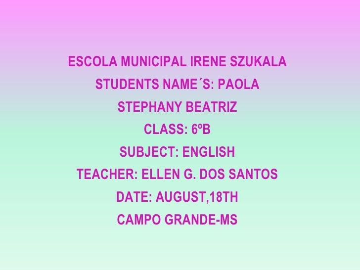 ESCOLA MUNICIPAL IRENE SZUKALA   STUDENTS NAME´S: PAOLA      STEPHANY BEATRIZ          CLASS: 6ºB       SUBJECT: ENGLISH T...
