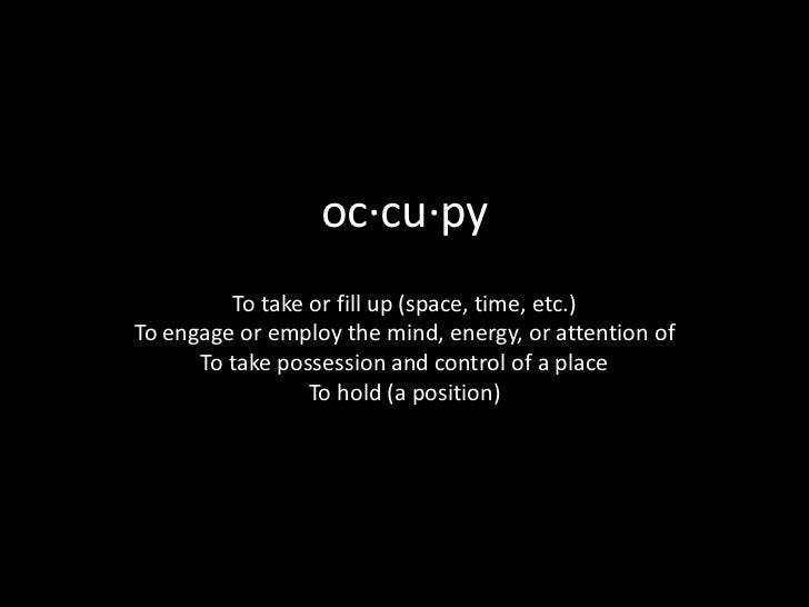 oc·cu·py         To take or fill up (space, time, etc.)To engage or employ the mind, energy, or attention of      To take ...