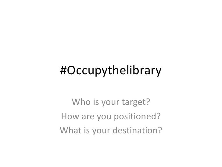 #Occupythelibrary  Who is your target?How are you positioned?What is your destination?
