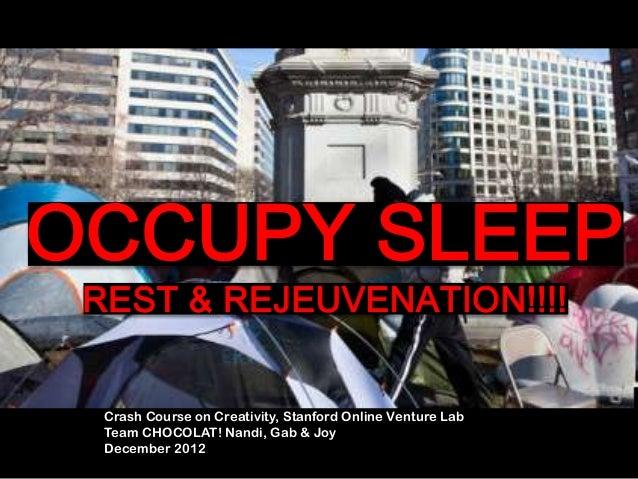 OCCUPY SLEEP REST & REJEUVENATION!!!!  Crash Course on Creativity, Stanford Online Venture Lab  Team CHOCOLAT! Nandi, Gab ...