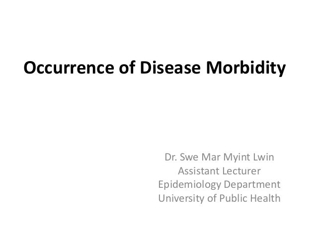 Occurrence of Disease Morbidity Dr. Swe Mar Myint Lwin Assistant Lecturer Epidemiology Department University of Public Hea...