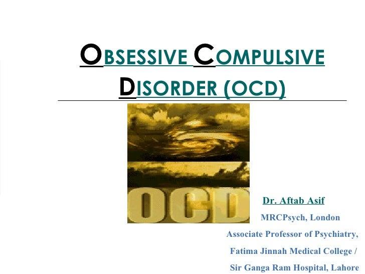 O BSESSIVE  C OMPULSIVE  D ISORDER (OCD) Dr. Aftab Asif MRCPsych, London Associate Professor of Psychiatry,  Fatima Jinnah...
