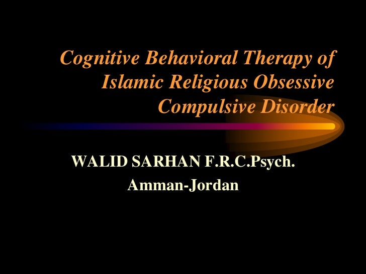 Cognitive Behavioral Therapy of    Islamic Religious Obsessive           Compulsive Disorder WALID SARHAN F.R.C.Psych.    ...