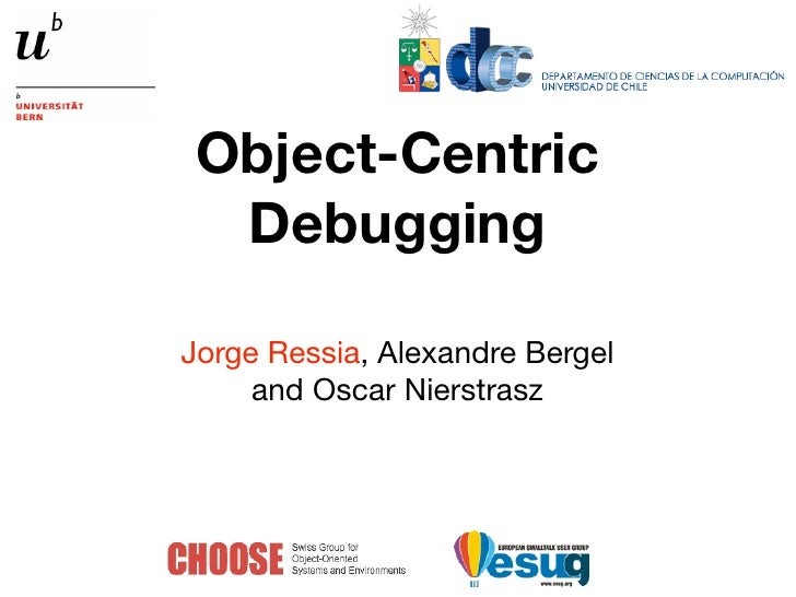 Object-Centric  DebuggingJorge Ressia, Alexandre Bergel     and Oscar Nierstrasz