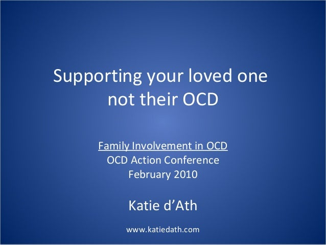 Supporting your loved one not their OCD Family Involvement in OCD OCD Action Conference February 2010  Katie d'Ath www.kat...