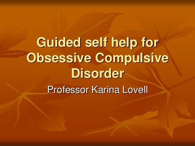 Guided self help for Obsessive Compulsive Disorder Professor Karina Lovell