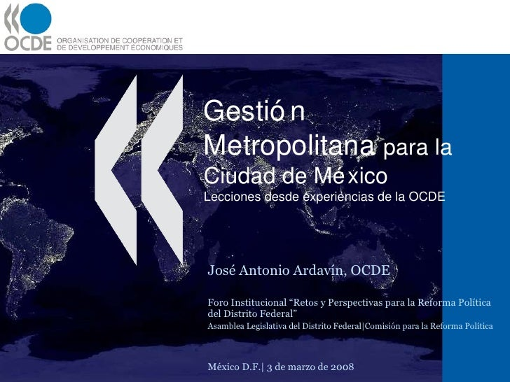 Gestión Metropolitana  para la Ciudad de México Lecciones desde experiencias de la OCDE  José Antonio Ardavín, OCDE Foro I...