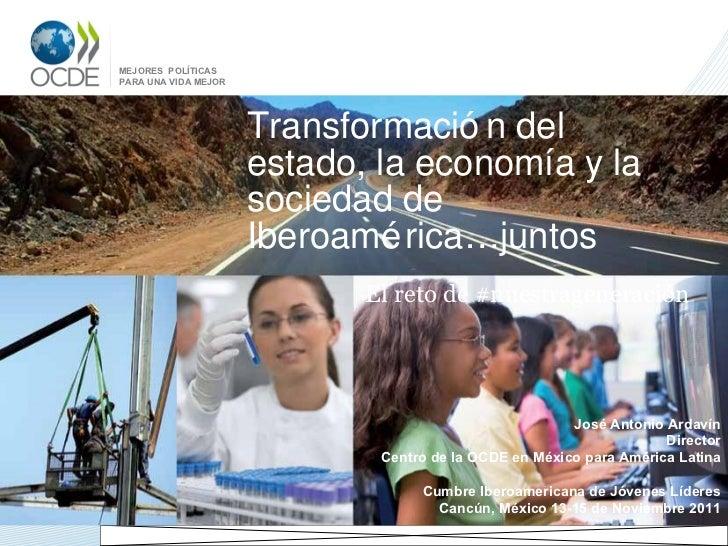 Transformación del estado, la economía y la sociedad de Iberoamérica…juntos El reto de #nuestrageneración José Antonio Ard...