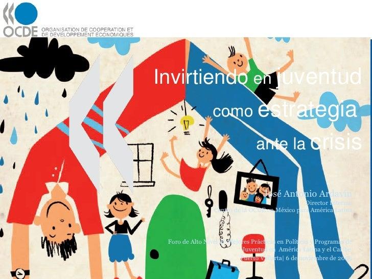 Invirtiendo  en  juventud  como  estrategia   ante la  crisis José Antonio Ardavín Director Interino Centro de la OCDE en ...