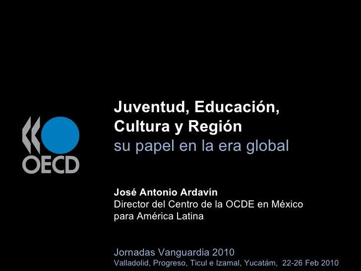 Juventud, Educación,  Cultura y Región su papel en la era global José Antonio Ardavín Director del Centro de la OCDE en Mé...