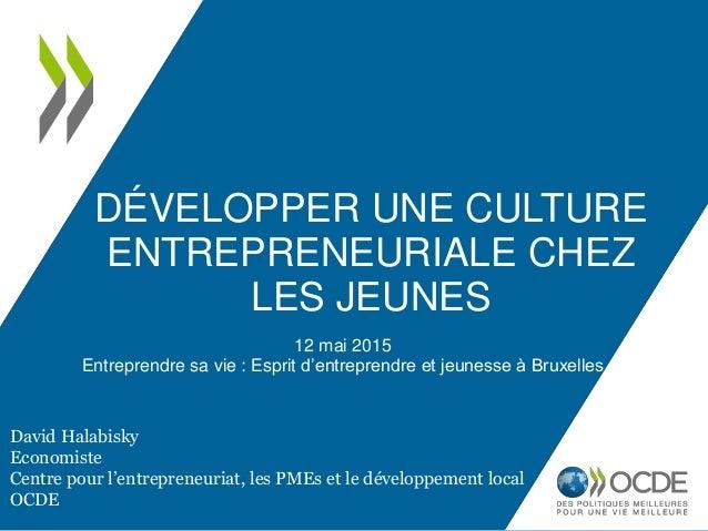 DÉVELOPPER UNE CULTURE ENTREPRENEURIALE CHEZ LES JEUNES 12 mai 2015 Entreprendre sa vie : Esprit d'entreprendre et jeuness...