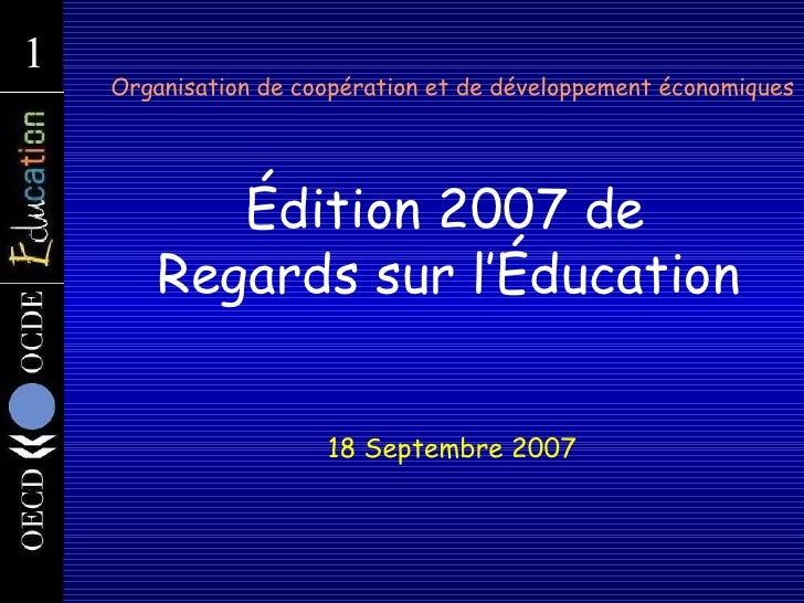 Organisation de coopération et de développement économiques   Édition 2007 de  Regards sur l'Éducation 18  Septembre  2007