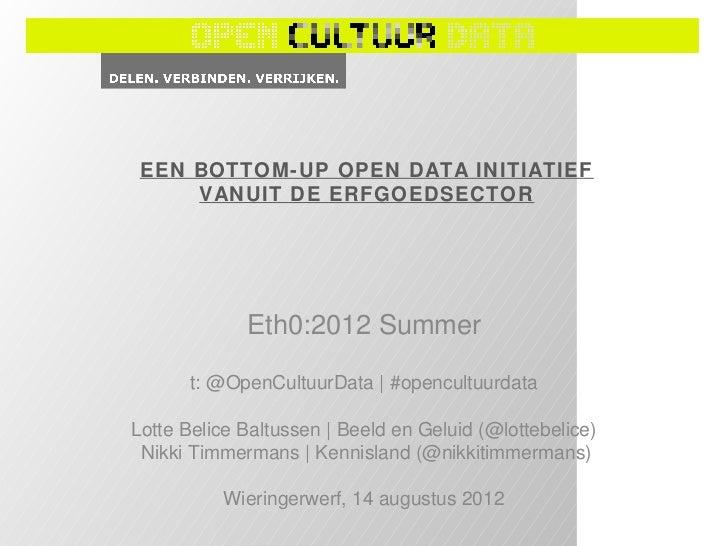 EEN BOTTOM-UP OPEN DATA INITIATIEF     VANUIT DE ERFGOEDSECTOR             Eth0:2012 Summer      t: @OpenCultuurData | #op...