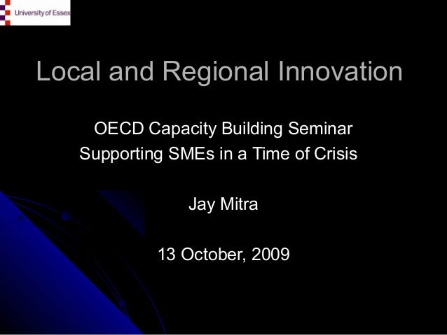 Local and Regional Innovation OECD Capacity Building Seminar Supporting SMEs in a Time of Crisis Jay Mitra 13 October, 200...