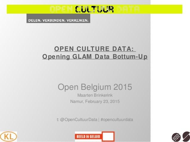 OPEN CULTURE DATA: Opening GLAM Data Bottum-Up Open Belgium 2015 Maarten Brinkerink Namur, February 23, 2015 t: @OpenCultu...