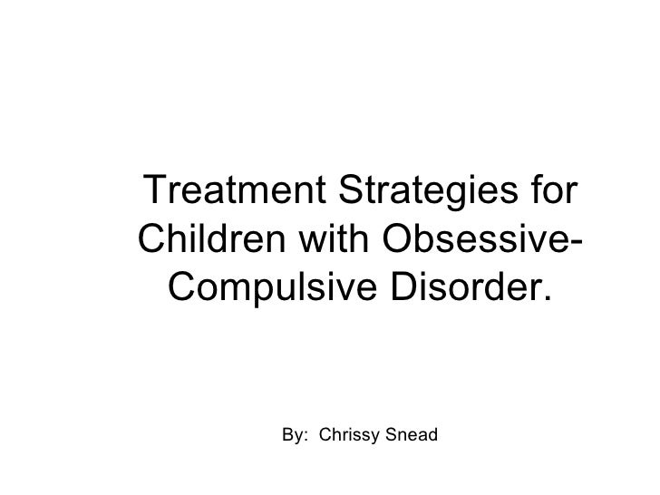 Treatment Strategies for Children with Obsessive-  Compulsive Disorder.          By: Chrissy Snead