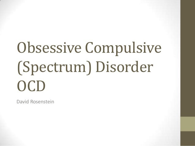 Obsessive Compulsive (Spectrum) Disorder OCD David Rosenstein