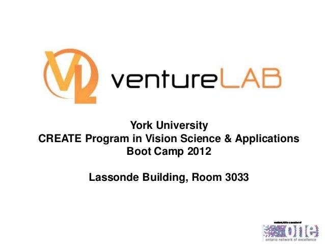 York University CREATE Program in Vision Science & Applications Boot Camp 2012 Lassonde Building, Room 3033  ventureLAB is...