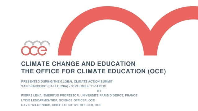 CLIMATE CHANGE AND EDUCATION THE OFFICE FOR CLIMATE EDUCATION (OCE) PRESENTED DURING THE GLOBAL CLIMATE ACTION SUMMIT SAN ...