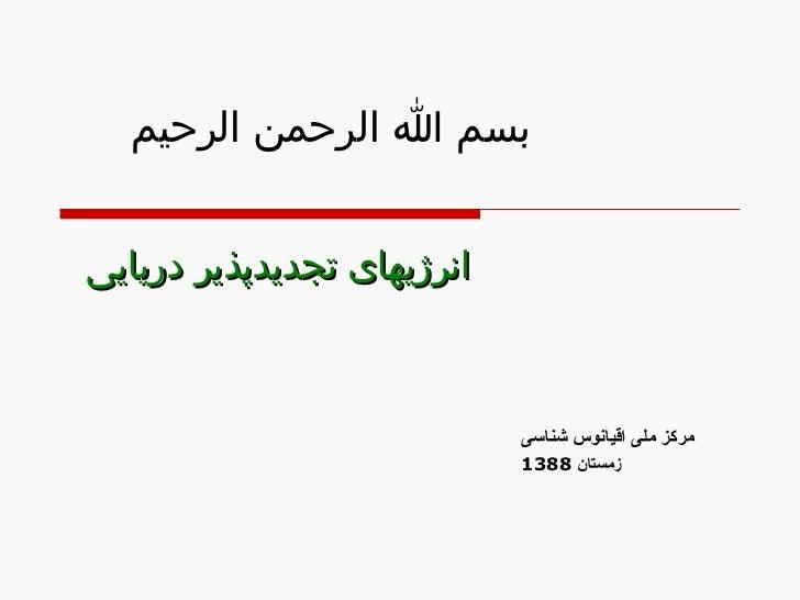 بسم الله الرحمن الرحیم انرژیهای تجدیدپذیر دریایی  مرکز ملی اقیانوس شناسی زمستان  1388
