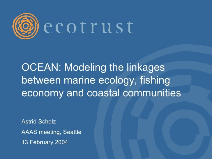 OCEAN: Modeling the linkages between marine ecology, fishing economy and coastal communities  Astrid Scholz AAAS meeting, ...