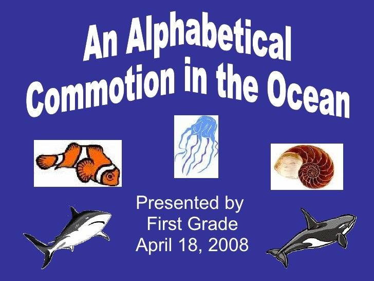 An Alphabetical Commotion in the Ocean Presented by  First Grade April 18, 2008