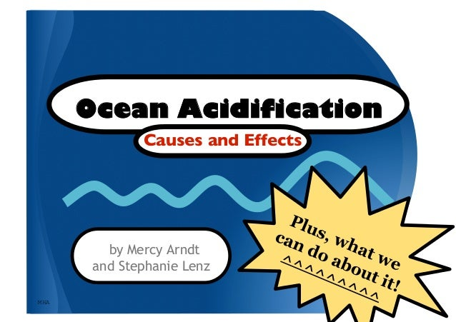 Ocean Acidification              Causes and Effects          by Mercy Arndt       and Stephanie LenzMHA