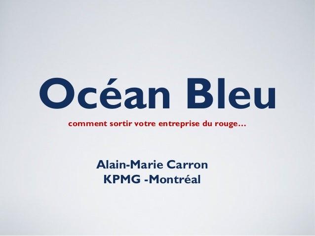 Océan Bleucomment sortir votre entreprise du rouge…Alain-Marie CarronKPMG -Montréal