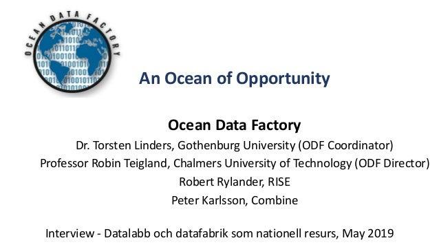 Interview - Datalabb och datafabrik som nationell resurs, May 2019 An Ocean of Opportunity Ocean Data Factory Dr. Torsten ...