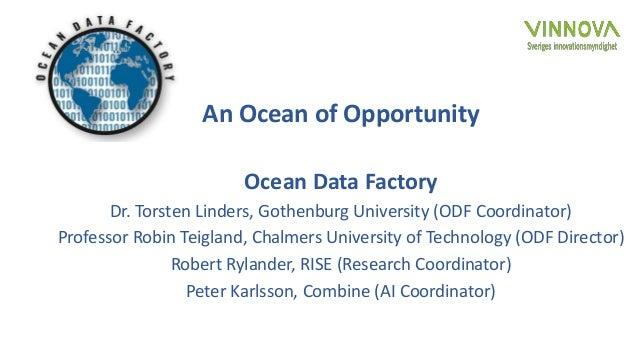 An Ocean of Opportunity Ocean Data Factory Dr. Torsten Linders, Gothenburg University (ODF Coordinator) Professor Robin Te...