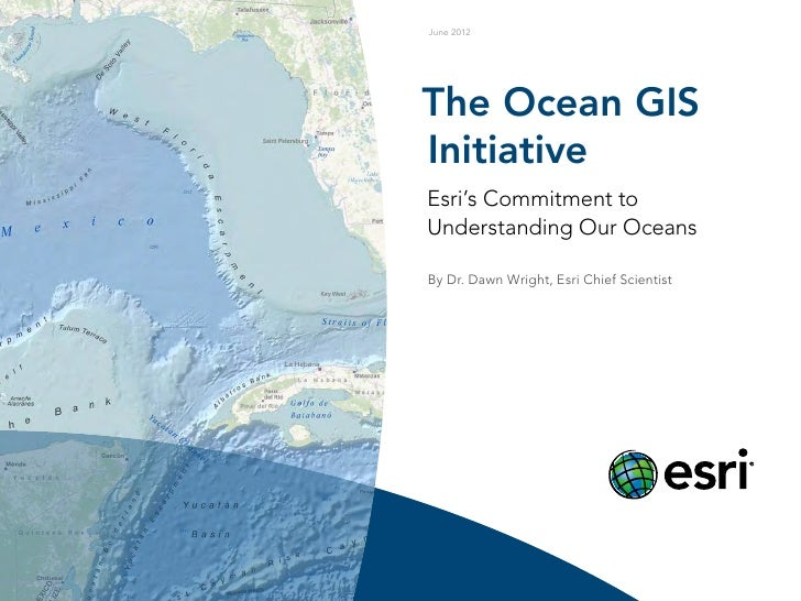 June 2012The Ocean GISInitiativeEsri's Commitment toUnderstanding Our OceansBy Dr. Dawn Wright, Esri Chief Scientist